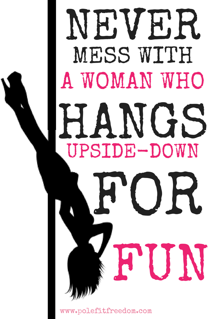 Never Mess With A Woman Who Hangs Upside Down For Fun - Inspirational Pole Dancing Quotes
